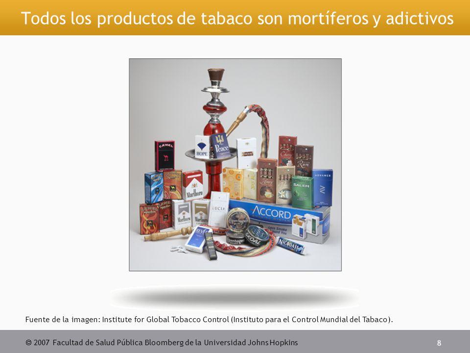  2007 Facultad de Salud Pública Bloomberg de la Universidad Johns Hopkins 8 Todos los productos de tabaco son mortíferos y adictivos Fuente de la imagen: Institute for Global Tobacco Control (Instituto para el Control Mundial del Tabaco).