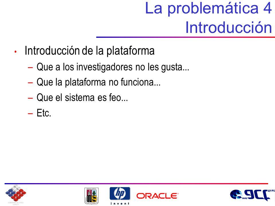 La problemática 4 Introducción Introducción de la plataforma –Que a los investigadores no les gusta...
