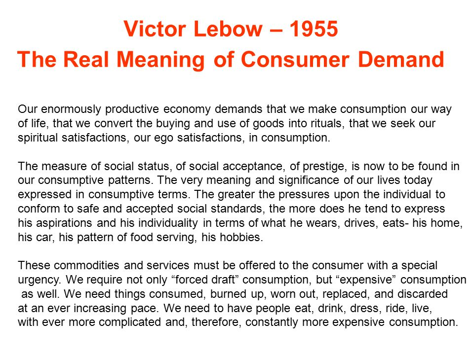 Victor Lebow – 1955 The Real Meaning of Consumer Demand Our enormously productive economy demands that we make consumption our way of life, that we convert the buying and use of goods into rituals, that we seek our spiritual satisfactions, our ego satisfactions, in consumption.