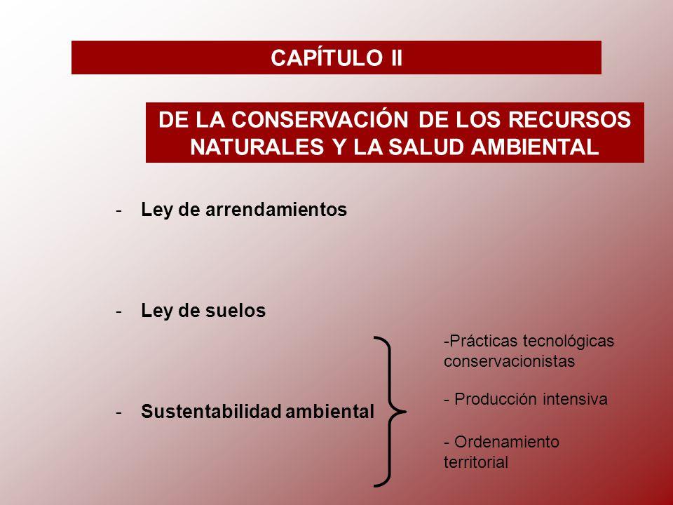 CAPÍTULO II DE LA CONSERVACIÓN DE LOS RECURSOS NATURALES Y LA SALUD AMBIENTAL -L-Ley de arrendamientos -L-Ley de suelos -S-Sustentabilidad ambiental -Prácticas tecnológicas conservacionistas - Producción intensiva - Ordenamiento territorial