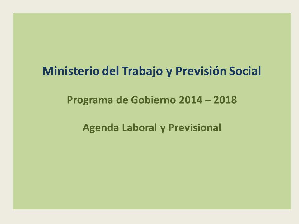 Ministerio del Trabajo y Previsión Social Programa de Gobierno 2014 – 2018 Agenda Laboral y Previsional