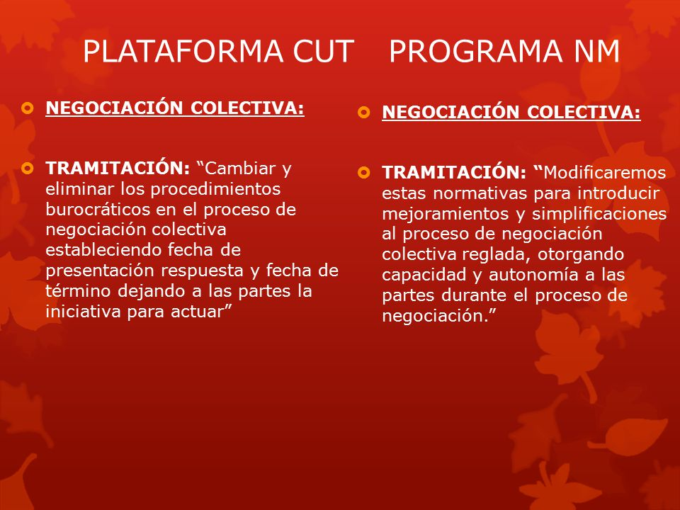  NEGOCIACIÓN COLECTIVA:  TRAMITACIÓN: Modificaremos estas normativas para introducir mejoramientos y simplificaciones al proceso de negociación colectiva reglada, otorgando capacidad y autonomía a las partes durante el proceso de negociación. PLATAFORMA CUTPROGRAMA NM  NEGOCIACIÓN COLECTIVA:  TRAMITACIÓN: Cambiar y eliminar los procedimientos burocráticos en el proceso de negociación colectiva estableciendo fecha de presentación respuesta y fecha de término dejando a las partes la iniciativa para actuar