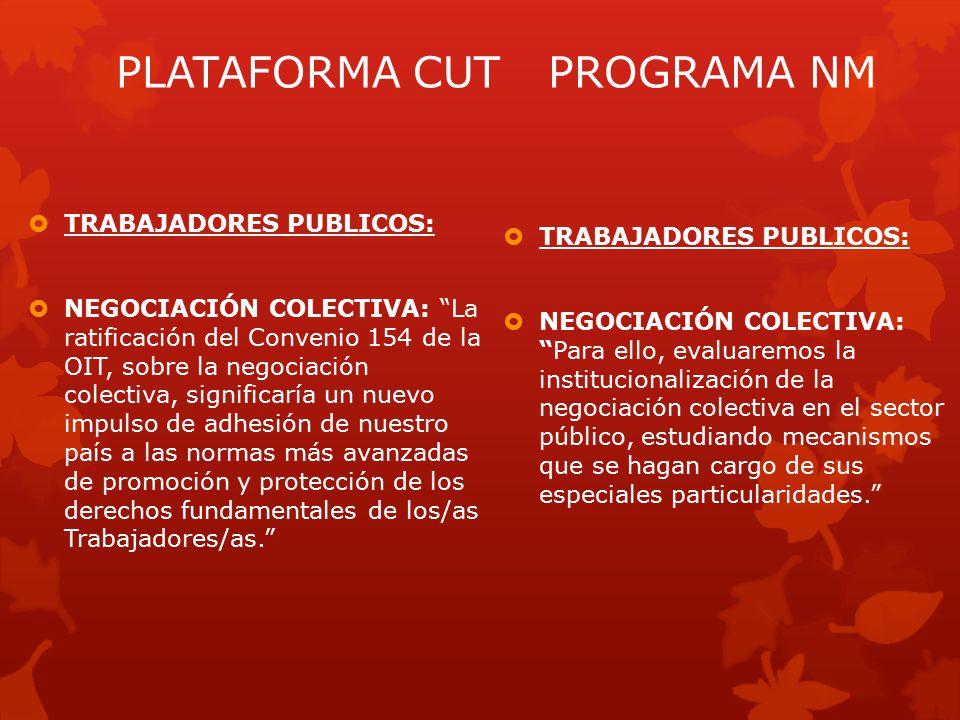  TRABAJADORES PUBLICOS:  NEGOCIACIÓN COLECTIVA: Para ello, evaluaremos la institucionalización de la negociación colectiva en el sector público, estudiando mecanismos que se hagan cargo de sus especiales particularidades. PLATAFORMA CUTPROGRAMA NM  TRABAJADORES PUBLICOS:  NEGOCIACIÓN COLECTIVA: La ratificación del Convenio 154 de la OIT, sobre la negociación colectiva, significaría un nuevo impulso de adhesión de nuestro país a las normas más avanzadas de promoción y protección de los derechos fundamentales de los/as Trabajadores/as.