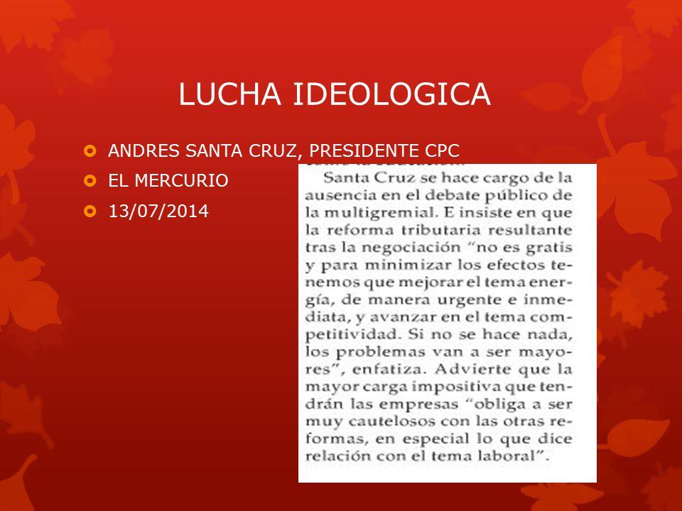 LUCHA IDEOLOGICA  ANDRES SANTA CRUZ, PRESIDENTE CPC  EL MERCURIO  13/07/2014