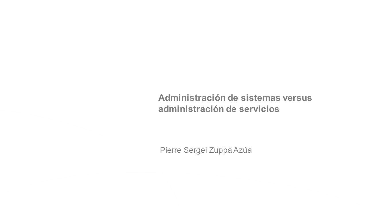 Pierre Sergei Zuppa Azúa Administración de sistemas versus administración de servicios