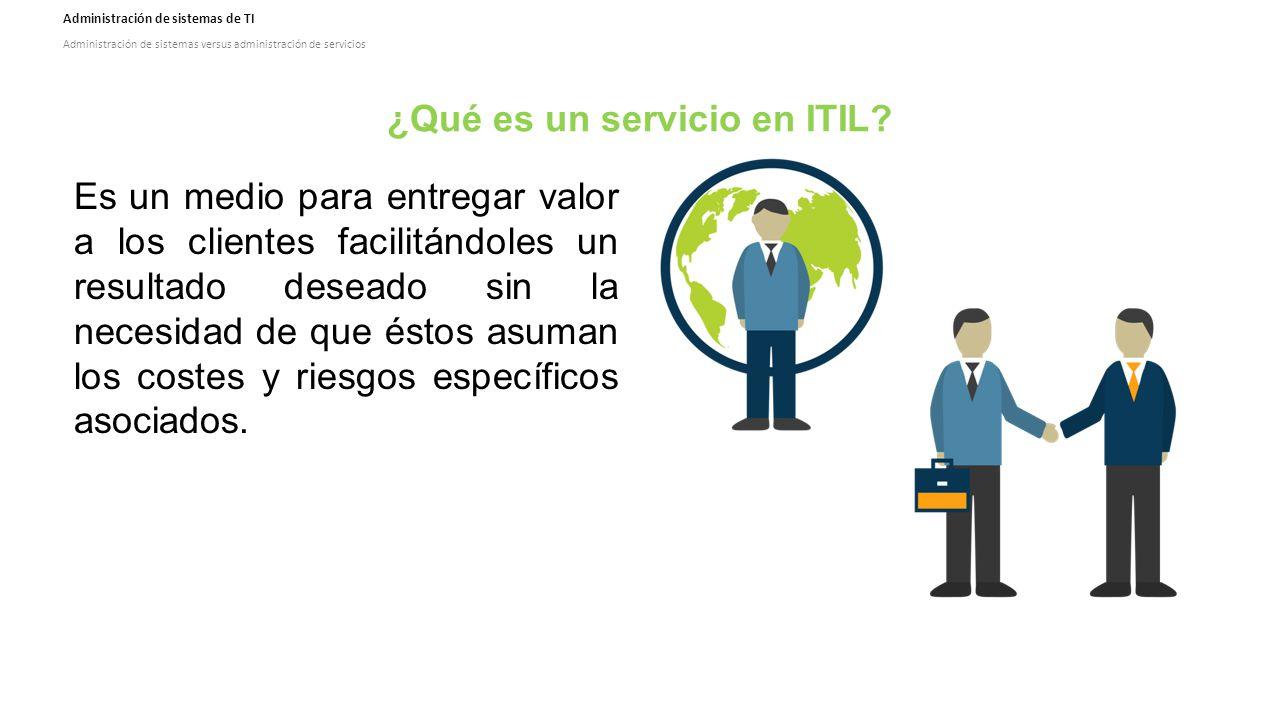 Administración de sistemas de TI Administración de sistemas versus administración de servicios ¿Qué es un servicio en ITIL.