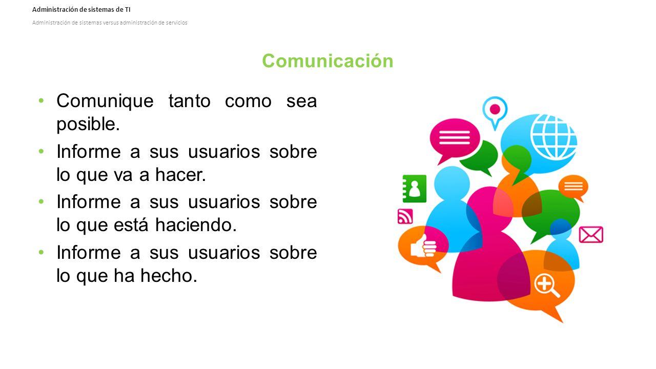 Administración de sistemas de TI Administración de sistemas versus administración de servicios Comunicación Comunique tanto como sea posible.