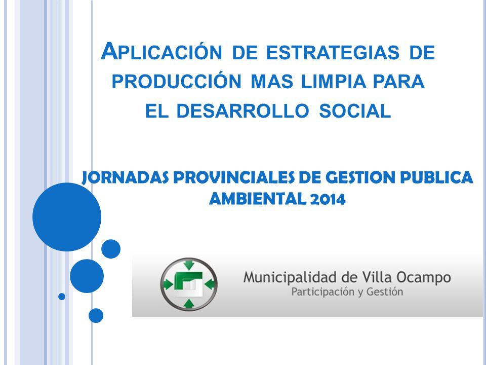 A PLICACIÓN DE ESTRATEGIAS DE PRODUCCIÓN MAS LIMPIA PARA EL DESARROLLO SOCIAL JORNADAS PROVINCIALES DE GESTION PUBLICA AMBIENTAL 2014