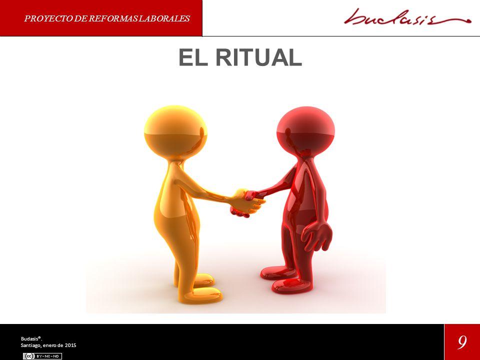 PROYECTO DE REFORMAS LABORALES 9 Budasis®. Santiago, enero de 2015 EL RITUAL