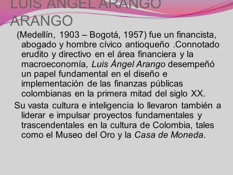 LUIS ÁNGEL ARANGO ARANGO (Medellín, 1903 – Bogotá, 1957) fue un financista, abogado y hombre cívico antioqueño.Connotado erudito y directivo en el área financiera y la macroeconomía, Luis Ángel Arango desempeñó un papel fundamental en el diseño e implementación de las finanzas públicas colombianas en la primera mitad del siglo XX.