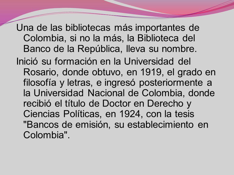 Una de las bibliotecas más importantes de Colombia, si no la más, la Biblioteca del Banco de la República, lleva su nombre.