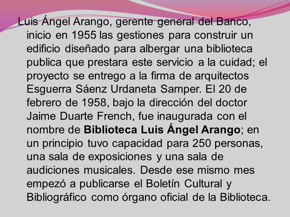 Luis Ángel Arango, gerente general del Banco, inicio en 1955 las gestiones para construir un edificio diseñado para albergar una biblioteca publica que prestara este servicio a la cuidad; el proyecto se entrego a la firma de arquitectos Esguerra Sáenz Urdaneta Samper.