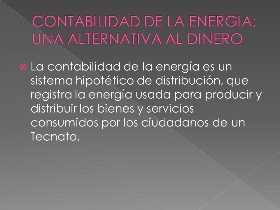  La contabilidad de la energía es un sistema hipotético de distribución, que registra la energía usada para producir y distribuir los bienes y servicios consumidos por los ciudadanos de un Tecnato.