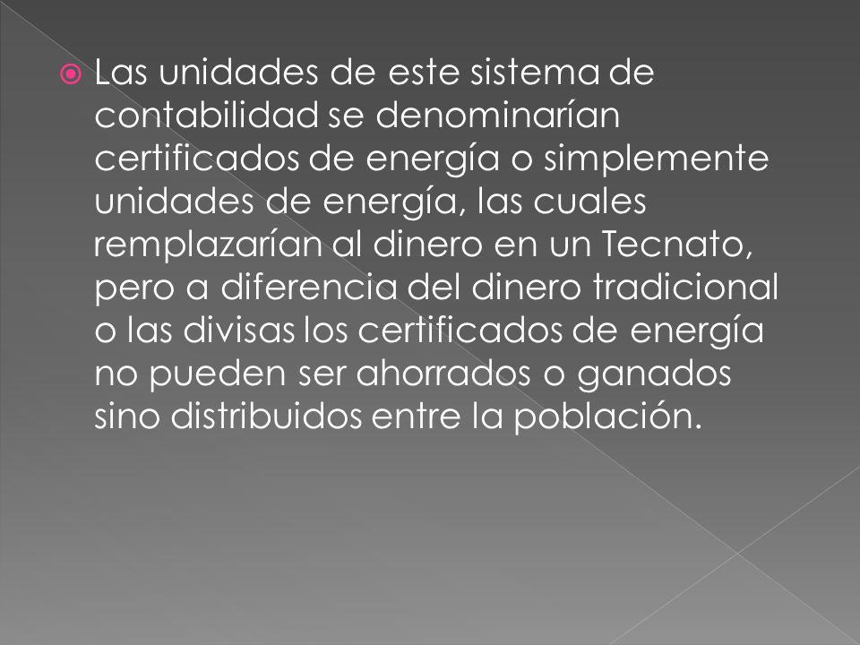  Las unidades de este sistema de contabilidad se denominarían certificados de energía o simplemente unidades de energía, las cuales remplazarían al dinero en un Tecnato, pero a diferencia del dinero tradicional o las divisas los certificados de energía no pueden ser ahorrados o ganados sino distribuidos entre la población.