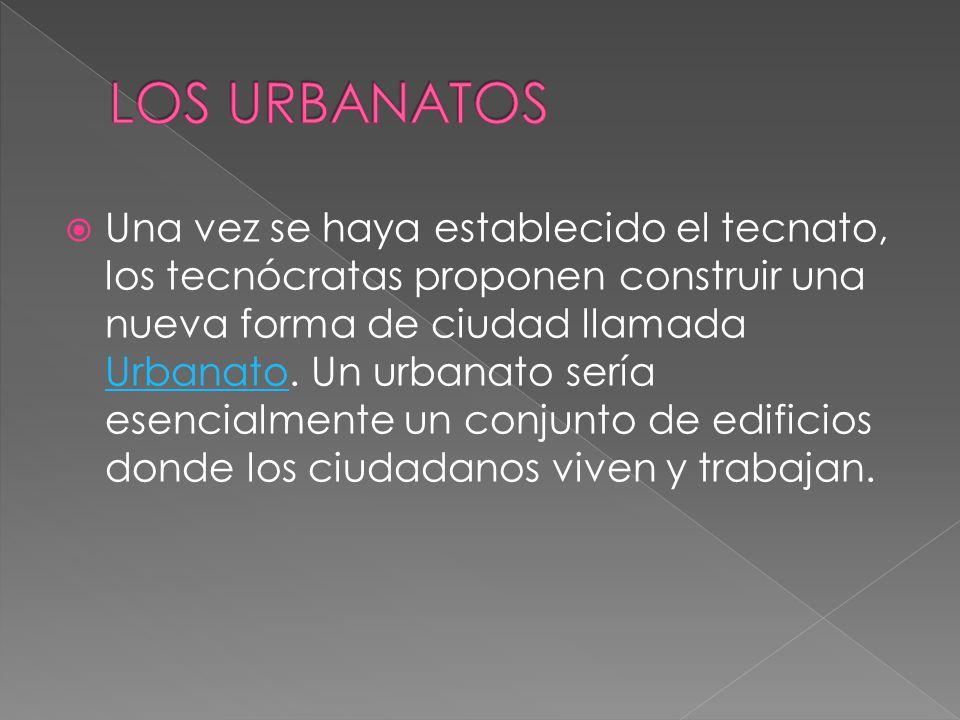  Una vez se haya establecido el tecnato, los tecnócratas proponen construir una nueva forma de ciudad llamada Urbanato.