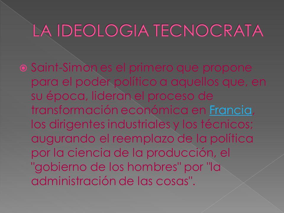 Saint-Simon es el primero que propone para el poder político a aquellos que, en su época, lideran el proceso de transformación económica en Francia, los dirigentes industriales y los técnicos; augurando el reemplazo de la política por la ciencia de la producción, el gobierno de los hombres por la administración de las cosas .Francia