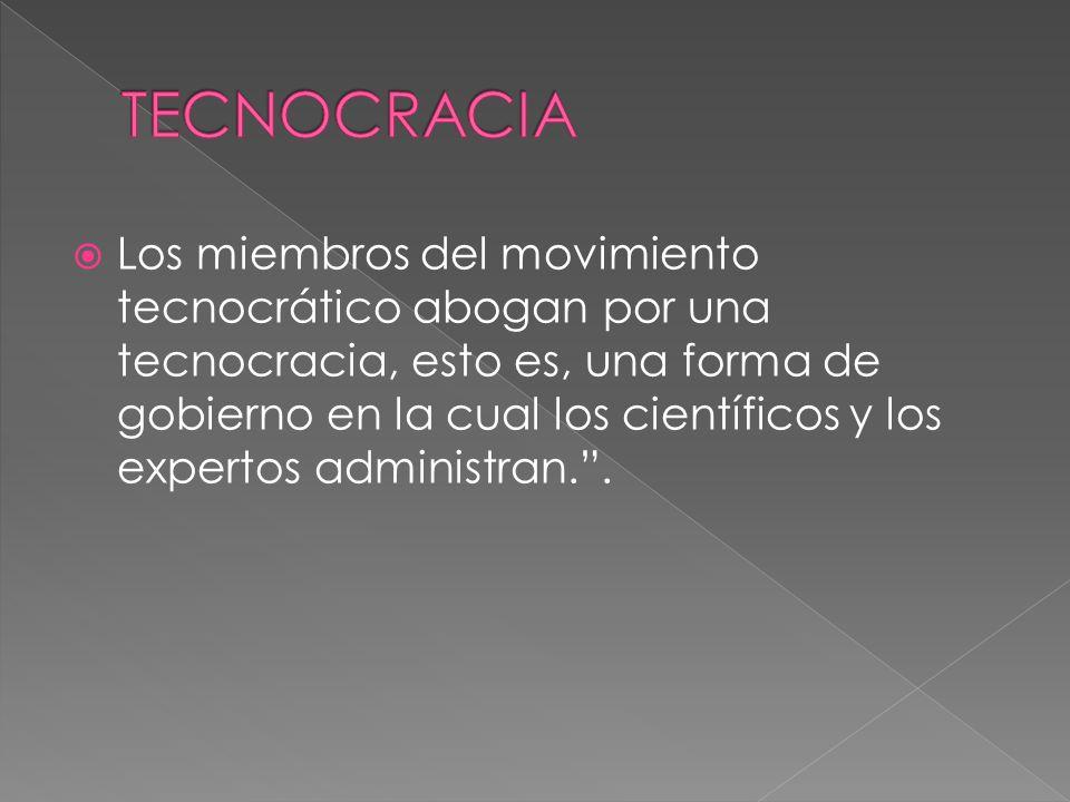  Los miembros del movimiento tecnocrático abogan por una tecnocracia, esto es, una forma de gobierno en la cual los científicos y los expertos administran. .