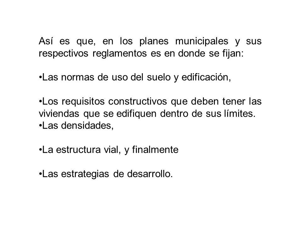 Así es que, en los planes municipales y sus respectivos reglamentos es en donde se fijan: Las normas de uso del suelo y edificación, Los requisitos constructivos que deben tener las viviendas que se edifiquen dentro de sus límites.