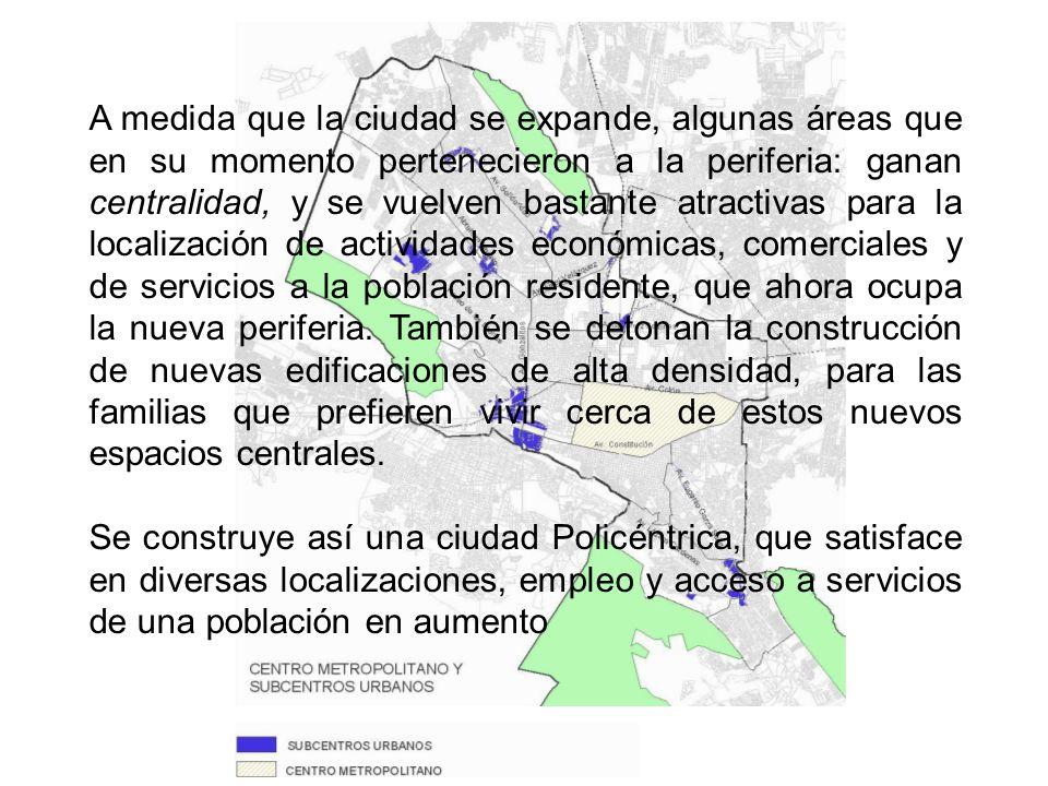 A medida que la ciudad se expande, algunas áreas que en su momento pertenecieron a la periferia: ganan centralidad, y se vuelven bastante atractivas para la localización de actividades económicas, comerciales y de servicios a la población residente, que ahora ocupa la nueva periferia.