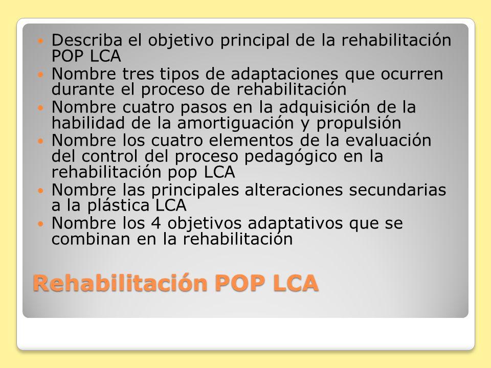 Rehabilitación POP LCA Describa el objetivo principal de la rehabilitación POP LCA Nombre tres tipos de adaptaciones que ocurren durante el proceso de rehabilitación Nombre cuatro pasos en la adquisición de la habilidad de la amortiguación y propulsión Nombre los cuatro elementos de la evaluación del control del proceso pedagógico en la rehabilitación pop LCA Nombre las principales alteraciones secundarias a la plástica LCA Nombre los 4 objetivos adaptativos que se combinan en la rehabilitación