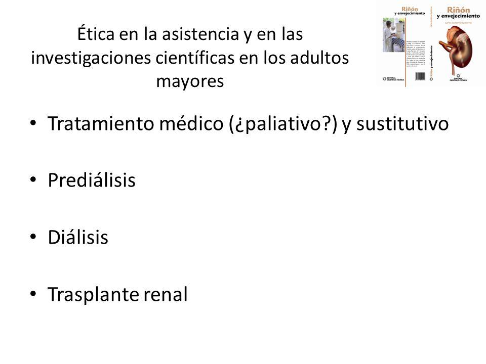 Ética en la asistencia y en las investigaciones científicas en los adultos mayores Tratamiento médico (¿paliativo ) y sustitutivo Prediálisis Diálisis Trasplante renal