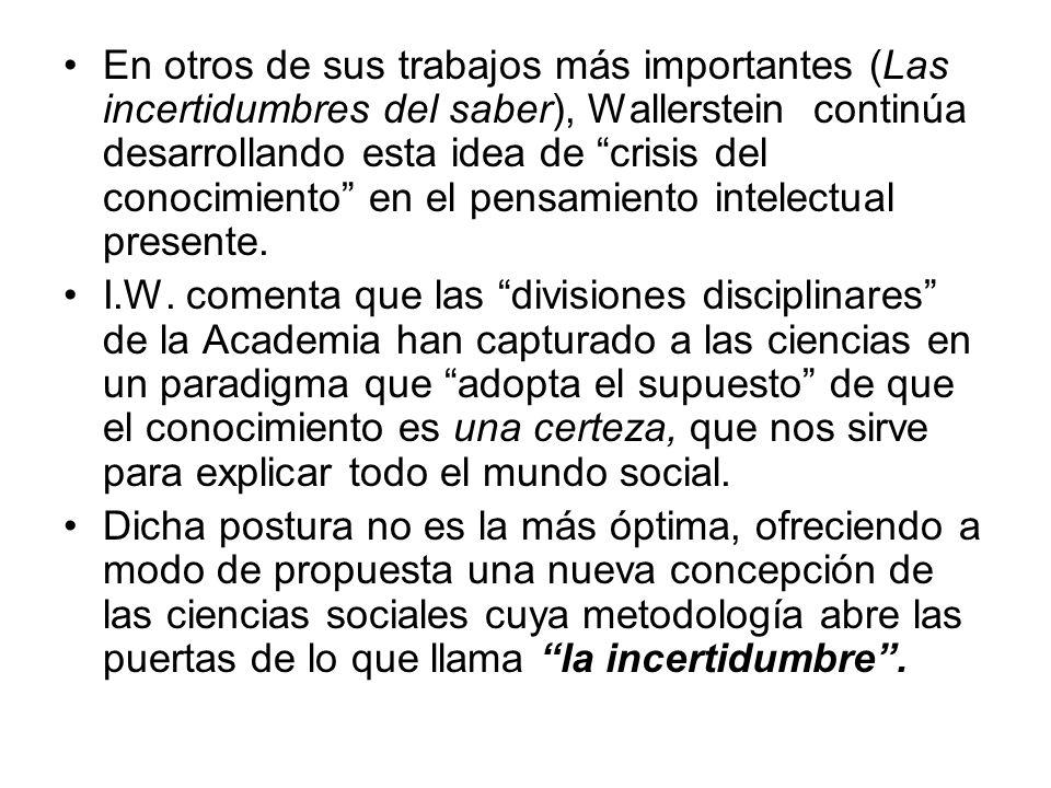 En otros de sus trabajos más importantes (Las incertidumbres del saber), Wallerstein continúa desarrollando esta idea de crisis del conocimiento en el pensamiento intelectual presente.