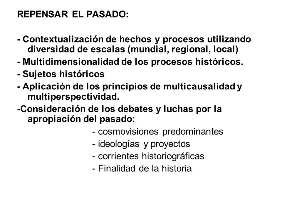 REPENSAR EL PASADO: - Contextualización de hechos y procesos utilizando diversidad de escalas (mundial, regional, local) - Multidimensionalidad de los procesos históricos.