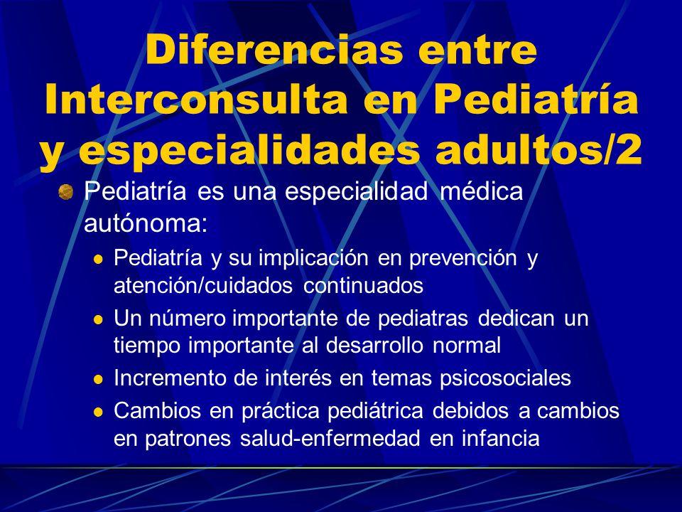 Diferencias en Interconsulta entre Pediatría y especialidades adultos/1 Pediatría es una especialidad médica autónoma La naturaleza de los problemas clínicos a los que hacer frente son diferentes La perspectiva desde la que se aborda la aproximación clínica general Fuente: Flirtz (1991); modificado y adaptado (Pedreira, 1995)