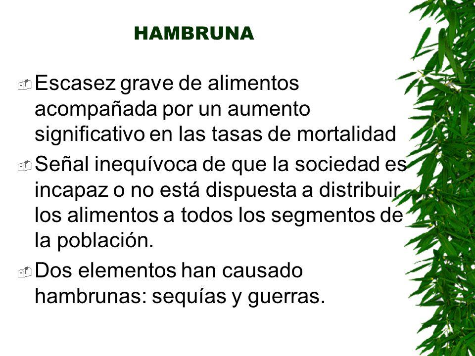 HAMBRUNA  Escasez grave de alimentos acompañada por un aumento significativo en las tasas de mortalidad  Señal inequívoca de que la sociedad es incapaz o no está dispuesta a distribuir los alimentos a todos los segmentos de la población.