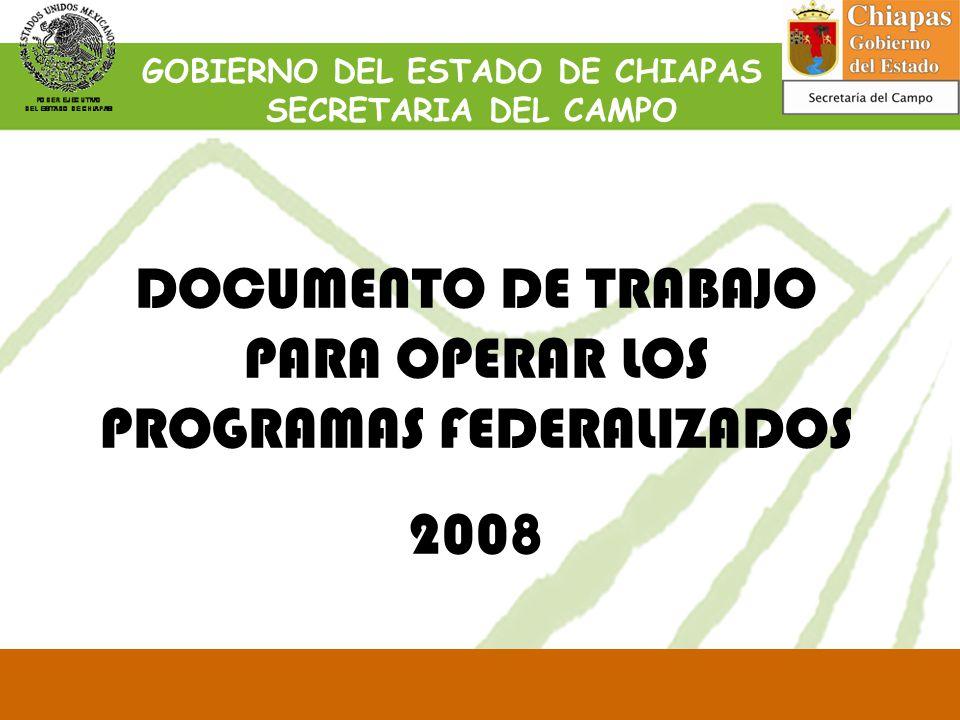 DOCUMENTO DE TRABAJO PARA OPERAR LOS PROGRAMAS FEDERALIZADOS 2008 GOBIERNO DEL ESTADO DE CHIAPAS SECRETARIA DEL CAMPO
