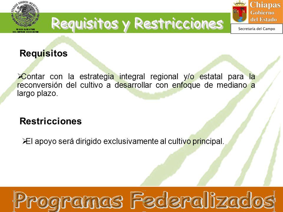 Requisitos y Restricciones Requisitos  Contar con la estrategia integral regional y/o estatal para la reconversión del cultivo a desarrollar con enfoque de mediano a largo plazo.