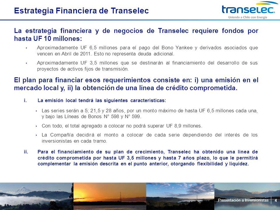 Presentación a Inversionistas 4 Estrategia Financiera de Transelec La estrategia financiera y de negocios de Transelec requiere fondos por hasta UF 10 millones: Aproximadamente UF 6,5 millones para el pago del Bono Yankee y derivados asociados que vencen en Abril de 2011.