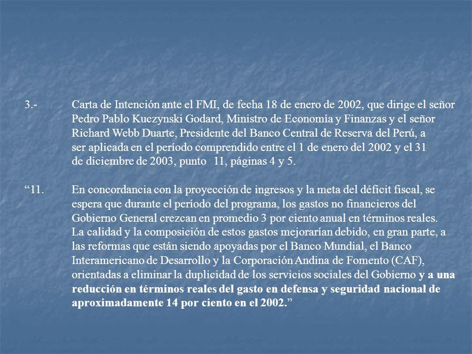 3.- Carta de Intención ante el FMI, de fecha 18 de enero de 2002, que dirige el señor Pedro Pablo Kuczynski Godard, Ministro de Economía y Finanzas y el señor Richard Webb Duarte, Presidente del Banco Central de Reserva del Perú, a ser aplicada en el período comprendido entre el 1 de enero del 2002 y el 31 de diciembre de 2003, punto 11, páginas 4 y 5.