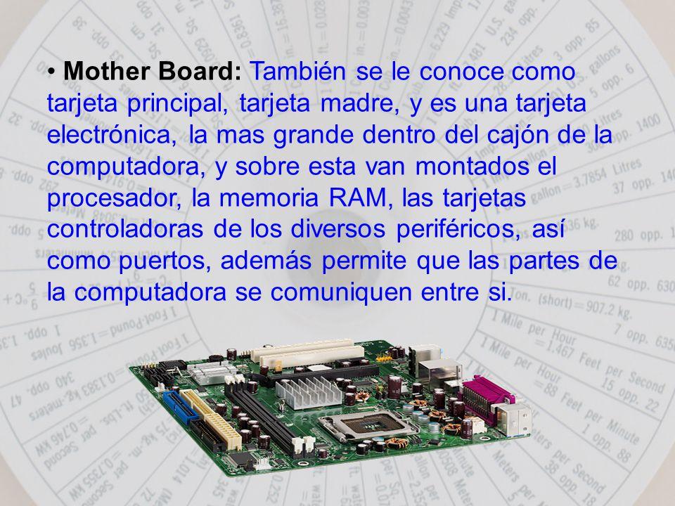 Mother Board: También se le conoce como tarjeta principal, tarjeta madre, y es una tarjeta electrónica, la mas grande dentro del cajón de la computadora, y sobre esta van montados el procesador, la memoria RAM, las tarjetas controladoras de los diversos periféricos, así como puertos, además permite que las partes de la computadora se comuniquen entre si.
