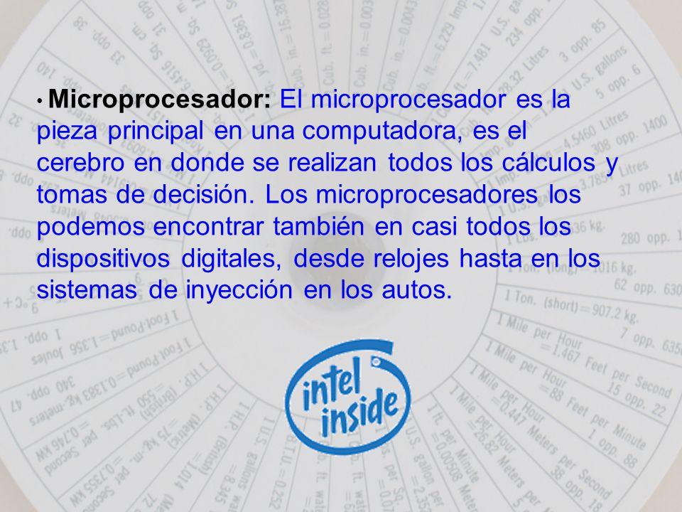 Microprocesador: El microprocesador es la pieza principal en una computadora, es el cerebro en donde se realizan todos los cálculos y tomas de decisión.