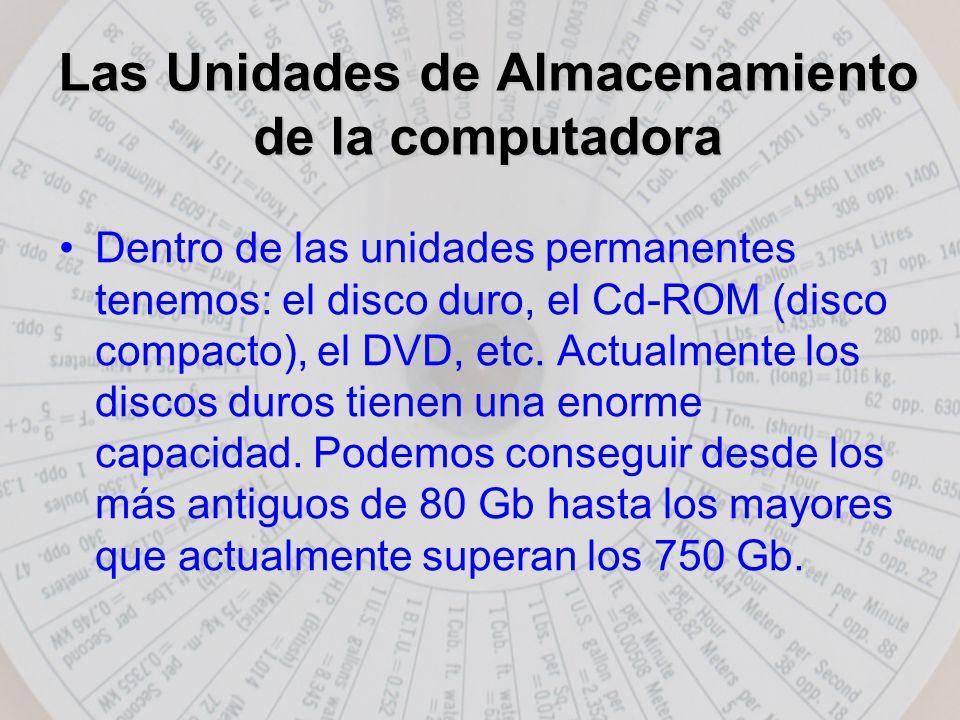 Las Unidades de Almacenamiento de la computadora Dentro de las unidades permanentes tenemos: el disco duro, el Cd-ROM (disco compacto), el DVD, etc.