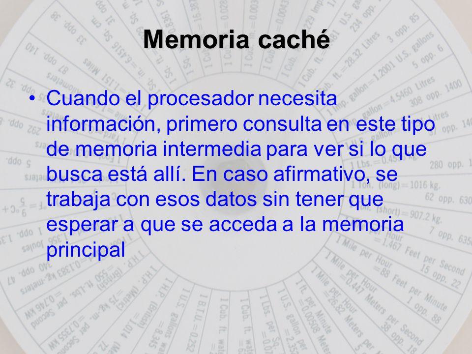 Memoria caché Cuando el procesador necesita información, primero consulta en este tipo de memoria intermedia para ver si lo que busca está allí.