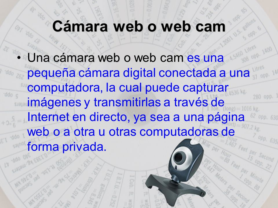 Cámara web o web cam cámara webUna cámara web o web cam es una pequeña cámara digital conectada a una computadora, la cual puede capturar imágenes y transmitirlas a través de Internet en directo, ya sea a una página web o a otra u otras computadoras de forma privada.