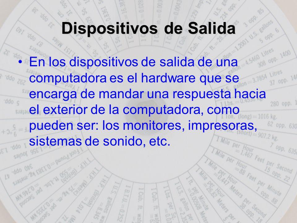 Dispositivos de Salida En los dispositivos de salida de una computadora es el hardware que se encarga de mandar una respuesta hacia el exterior de la computadora, como pueden ser: los monitores, impresoras, sistemas de sonido, etc.