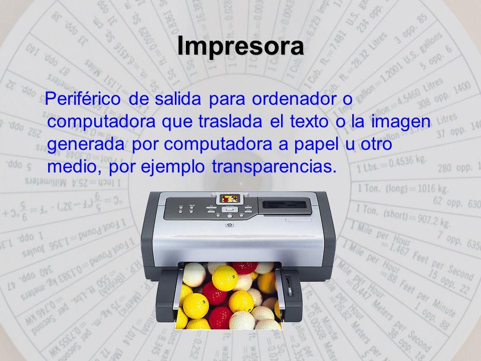 Impresora Periférico de salida para ordenador o computadora que traslada el texto o la imagen generada por computadora a papel u otro medio, por ejemplo transparencias.