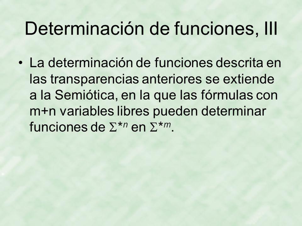 Determinación de funciones, III La determinación de funciones descrita en las transparencias anteriores se extiende a la Semiótica, en la que las fórmulas con m+n variables libres pueden determinar funciones de  * n en  * m.
