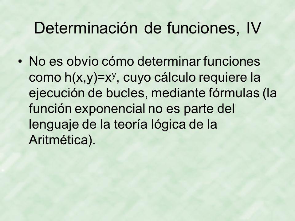 Determinación de funciones, IV No es obvio cómo determinar funciones como h(x,y)=x y, cuyo cálculo requiere la ejecución de bucles, mediante fórmulas (la función exponencial no es parte del lenguaje de la teoría lógica de la Aritmética).