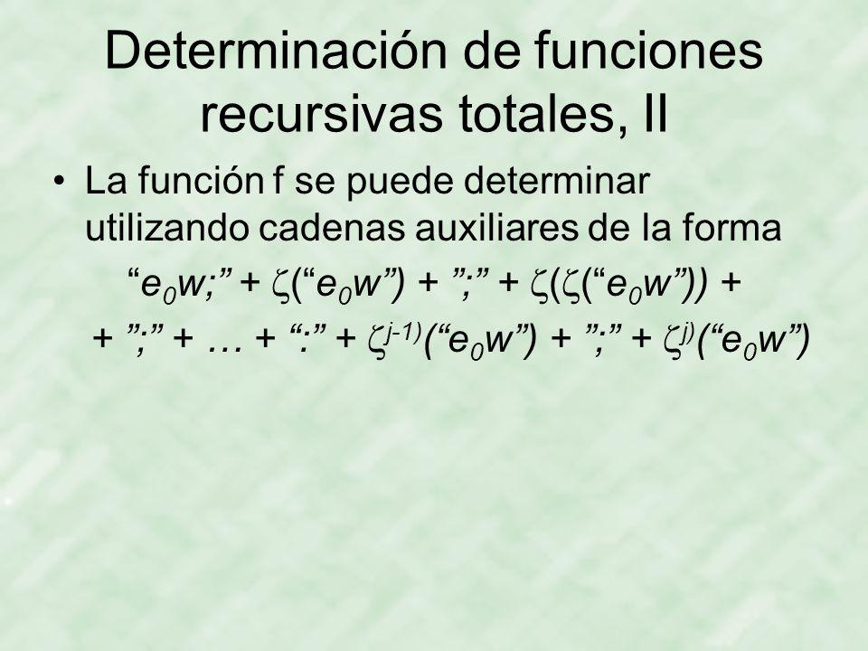 Determinación de funciones recursivas totales, II La función f se puede determinar utilizando cadenas auxiliares de la forma e 0 w; +  ( e 0 w ) + ; +  (  ( e 0 w )) + + ; + … + : +  j-1) ( e 0 w ) + ; +  j) ( e 0 w )