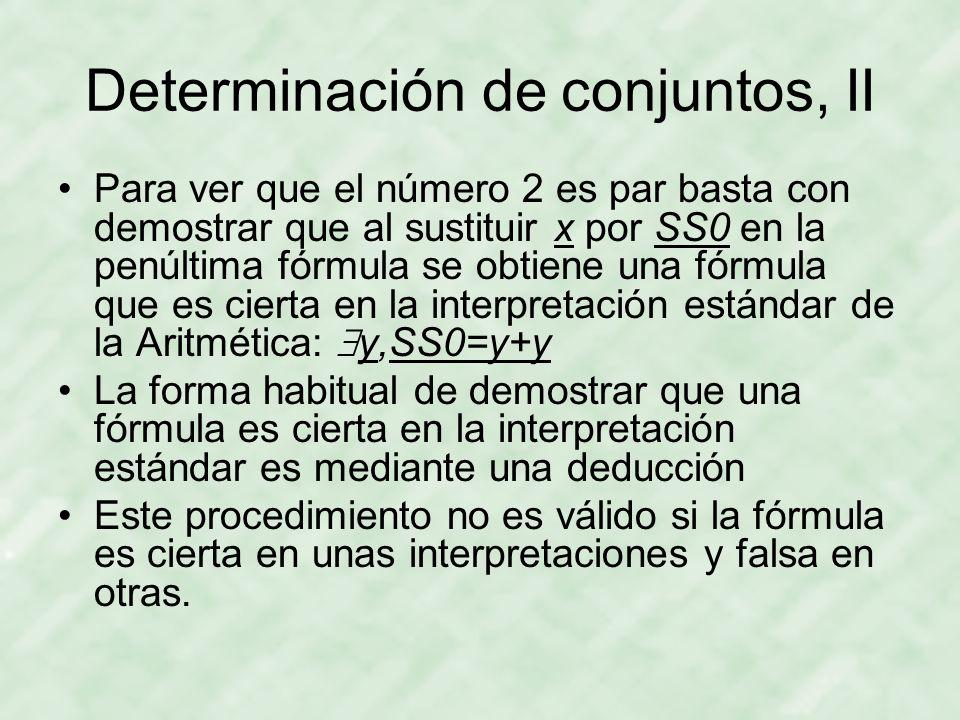 Determinación de conjuntos, II Para ver que el número 2 es par basta con demostrar que al sustituir x por SS0 en la penúltima fórmula se obtiene una fórmula que es cierta en la interpretación estándar de la Aritmética:  y,SS0=y+y La forma habitual de demostrar que una fórmula es cierta en la interpretación estándar es mediante una deducción Este procedimiento no es válido si la fórmula es cierta en unas interpretaciones y falsa en otras.
