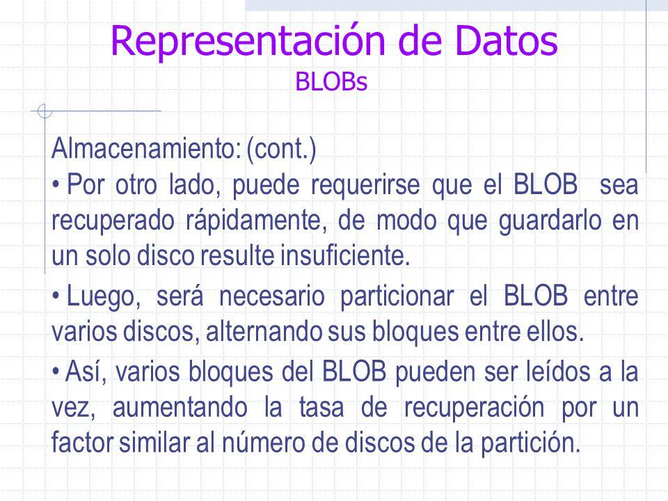 Representación de Datos BLOBs Almacenamiento: (cont.) Por otro lado, puede requerirse que el BLOB sea recuperado rápidamente, de modo que guardarlo en un solo disco resulte insuficiente.