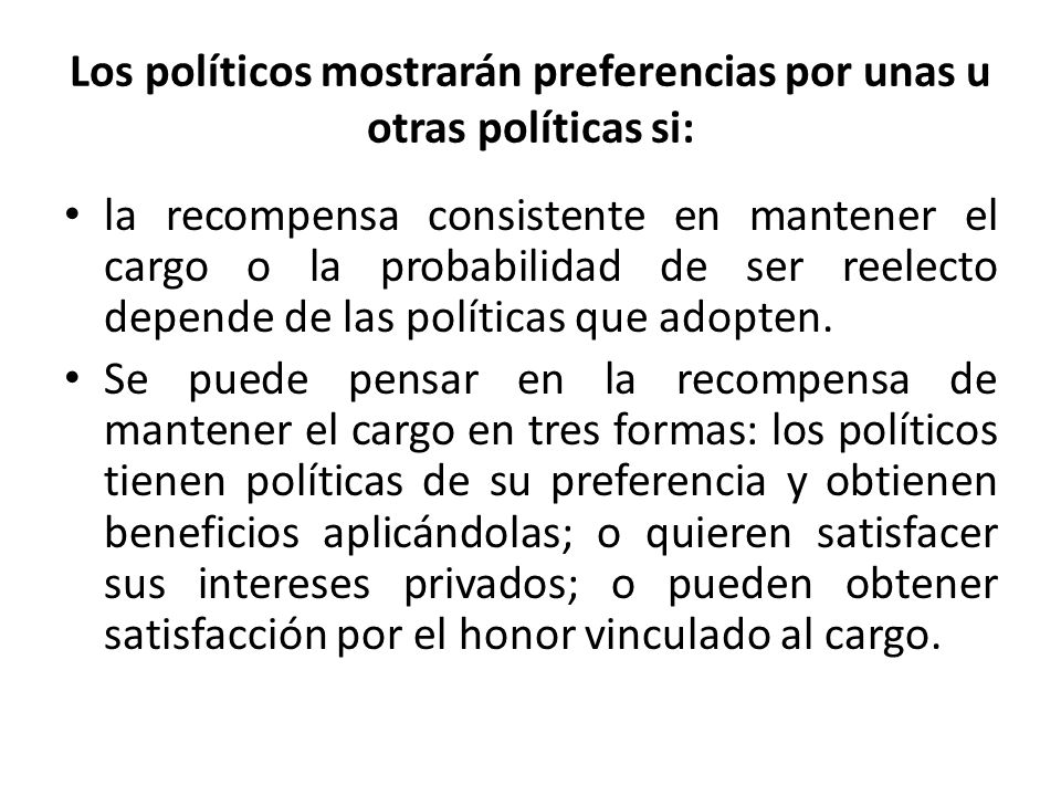 Los políticos mostrarán preferencias por unas u otras políticas si: la recompensa consistente en mantener el cargo o la probabilidad de ser reelecto depende de las políticas que adopten.