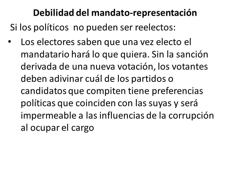 Debilidad del mandato-representación Si los políticos no pueden ser reelectos: Los electores saben que una vez electo el mandatario hará lo que quiera.
