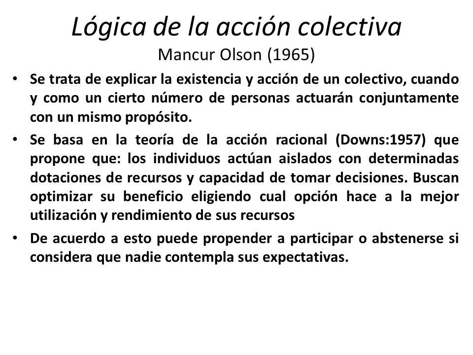 Lógica de la acción colectiva Mancur Olson (1965) Se trata de explicar la existencia y acción de un colectivo, cuando y como un cierto número de personas actuarán conjuntamente con un mismo propósito.