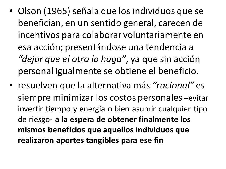 Olson (1965) señala que los individuos que se benefician, en un sentido general, carecen de incentivos para colaborar voluntariamente en esa acción; presentándose una tendencia a dejar que el otro lo haga , ya que sin acción personal igualmente se obtiene el beneficio.