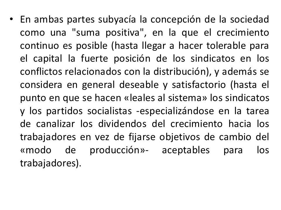 En ambas partes subyacía la concepción de la sociedad como una suma positiva , en la que el crecimiento continuo es posible (hasta llegar a hacer tolerable para el capital la fuerte posición de los sindicatos en los conflictos relacionados con la distribución), y además se considera en general deseable y satisfactorio (hasta el punto en que se hacen «leales al sistema» los sindicatos y los partidos socialistas -especializándose en la tarea de canalizar los dividendos del crecimiento hacia los trabajadores en vez de fijarse objetivos de cambio del «modo de producción»- aceptables para los trabajadores).